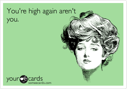 You're high again aren't you.