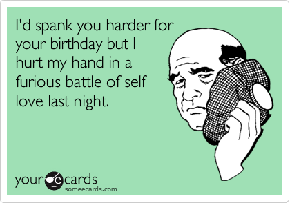 I'd spank you harder for your birthday but I hurt my hand in a furious battle of self love last night.