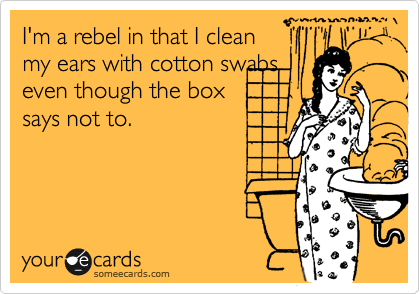I'm a rebel in that I clean my ears with cotton swabs even though the box says not to.