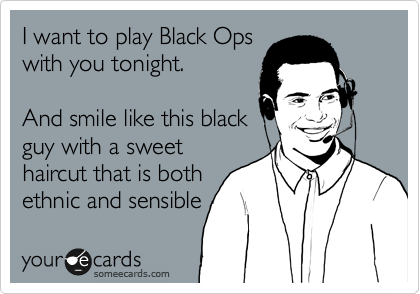 I want to play Black Ops with you tonight.  And smile like this black guy with a sweet haircut that is both ethnic and sensible