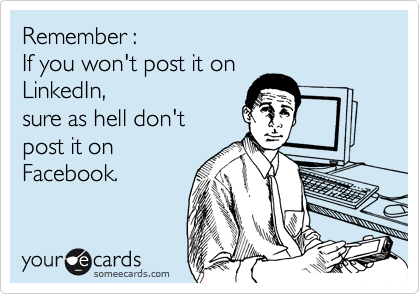 Remember :  If you won't post it on  LinkedIn,  sure as hell don't  post it on Facebook.