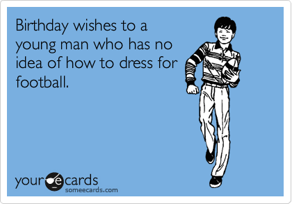Birthday Wishes To A Young Man Who Has No Idea Of How Dress For Football