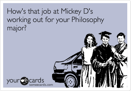 How's that job at Mickey D's working out for your Philosophy major?