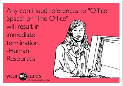 """Any continued references to """"Office Space"""" or """"The Office"""" will result in immediate termination.  -Human Resources"""