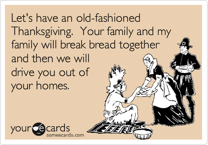 Let's have an old-fashioned Thanksgiving.  Your family and my family will break bread together and then we will drive you out of your homes.