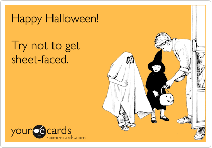 Happy Halloween!  Try not to get sheet-faced.