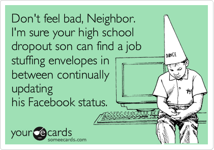 Don't feel bad, Neighbor. I'm sure your high school dropout son can find a job stuffing envelopes in between continually updating his Facebook status.