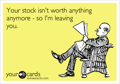 Your stock isn't worth anything anymore - so I'm leaving you.