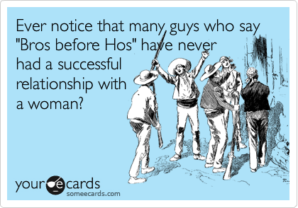 """Ever notice that many guys who say """"Bros before Hos"""" have never had a successful relationship with a woman?"""
