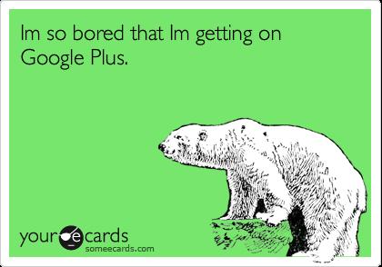 Im so bored that Im getting on Google Plus.