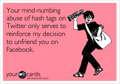 Your mind-numbing abuse of hash tags on Twitter only serves to reinforce my decision to unfriend you on Facebook.