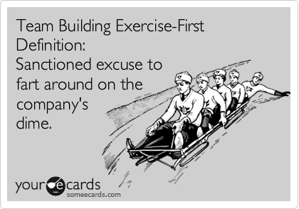Team Building Exercise-First Definition:  Sanctioned excuse to fart around on the company's  dime.