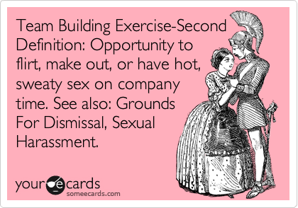 Team Building Exercise-Second Definition: Opportunity to flirt, make out, or have hot, sweaty sex on company time. See also: Grounds For Dismissal, Sexual Harassment.