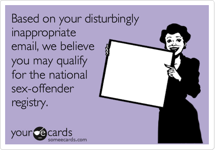 Based on your disturbingly inappropriate email, we believe you may qualify for the national sex-offender registry.
