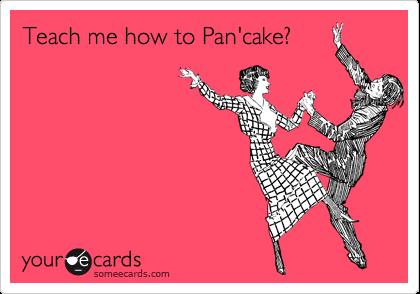 Teach me how to Pan'cake?