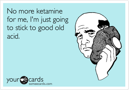 No more ketamine  for me, I'm just going to stick to good old acid.