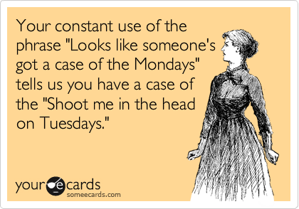 """Your constant use of the phrase """"Looks like someone's got a case of the Mondays"""" tells us you have a case of the """"Shoot me in the head on Tuesdays."""""""