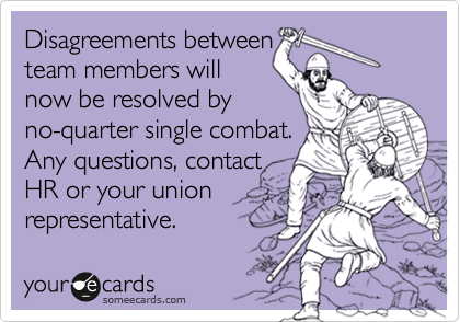 Disagreements between team members will now be resolved by no-quarter single combat. Any questions, contact HR or your union representative.