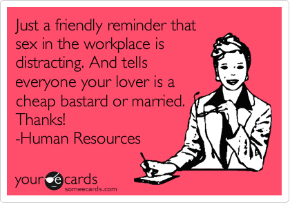 Just a friendly reminder that sex in the workplace is distracting. And tells everyone your lover is a cheap bastard or married. Thanks! -Human Resources