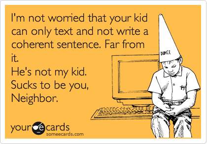 I'm not worried that your kid can only text and not write a coherent sentence. Far from it.   He's not my kid. Sucks to be you, Neighbor.