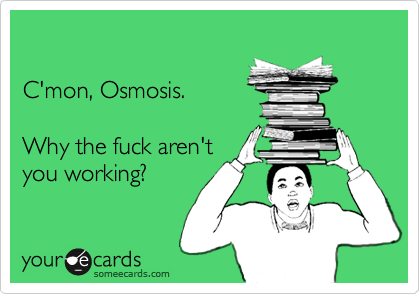Funny Somewhat Topical Ecard: C'mon, Osmosis. Why the fuck aren't you working?