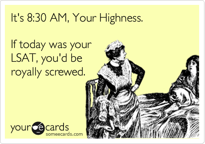 Funny Somewhat Topical Ecard: It's 8:30 AM, Your Highness. If today was your LSAT, you'd be royally screwed.