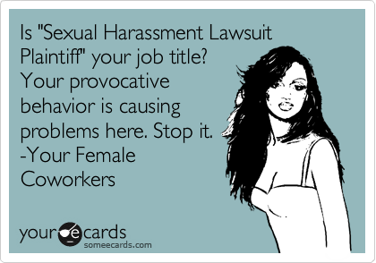 """Is """"Sexual Harassment Lawsuit Plaintiff"""" your job title? Your provocative behavior is causing problems here. Stop it.  -Your Female Coworkers"""