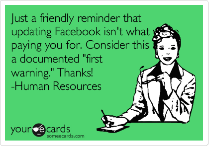 """Just a friendly reminder that updating Facebook isn't what we're paying you for. Consider this a a documented """"first warning."""" Thanks! -Human Resources"""