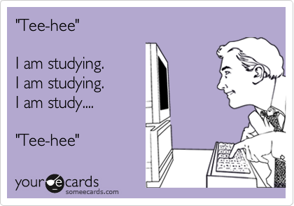 Funny Somewhat Topical Ecard: 'Tee-hee' I am studying. I am studying. I am study.... 'Tee-hee'.