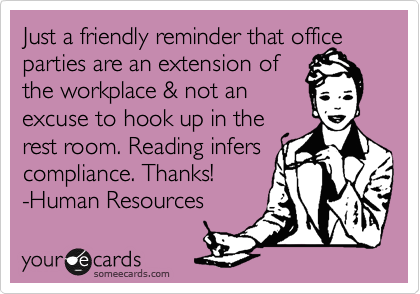 Just a friendly reminder that office parties are an extension of the workplace & not an excuse to hook up in the rest room. Reading infers compliance. Thanks! -Human Resources