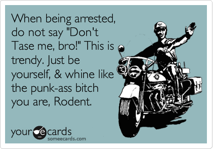 "When being arrested, do not say ""Don't Tase me, bro!"" This is trendy. Just be yourself, & whine like the punk-ass bitch you are, Rodent."
