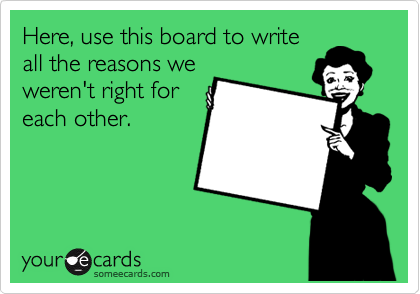 Here, use this board to write all the reasons we weren't right for each other.