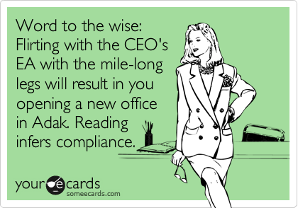 Word to the wise: Flirting with the CEO's EA with the mile-long legs will result in you opening a new office in Adak. Reading infers compliance.