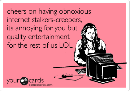 cheers on having obnoxious internet stalkers-creepers,             its annoying for you but         quality entertainment for the rest of us LOL