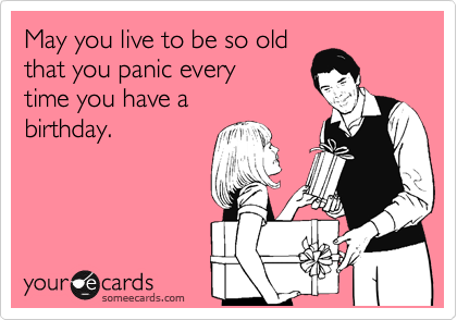 May you live to be so old that you panic every time you have a birthday.