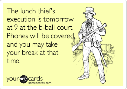 The lunch thief's execution is tomorrow at 9 at the b-ball court. Phones will be covered, and you may take your break at that time.