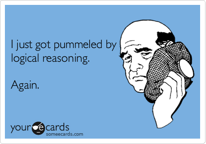 Funny Encouragement Ecard: I just got pummeled by logical reasoning. Again.