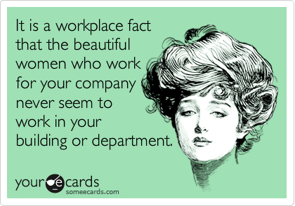 It is a workplace fact that the beautiful women who work for your company never seem to work in your building or department.