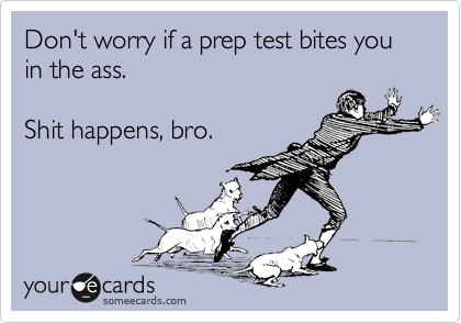 Funny Encouragement Ecard: Don't worry if a prep test bites you in the ass. Shit happens, bro.