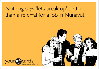 "Nothing says ""lets break up"" better than a referral for a job in Nunavut."