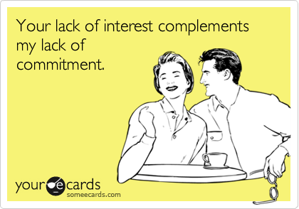 Your lack of interest complements my lack of commitment.
