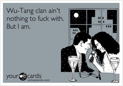 Wu-Tang clan ain't  nothing to fuck with. But I am.
