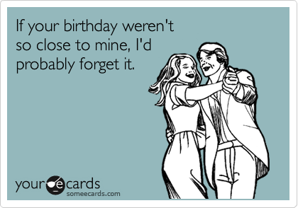If your birthday weren't so close to mine, I'd probably forget it.