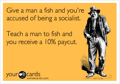 Give a man a fish and you're accused of being a socialist.  Teach a man to fish and you receive a 10% paycut.
