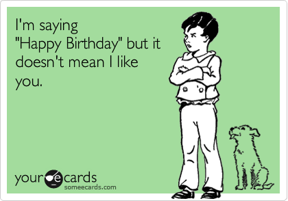 "I'm saying  ""Happy Birthday"" but it doesn't mean I like you."