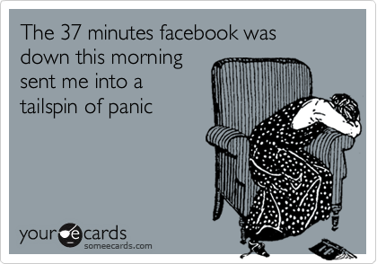 The 37 minutes facebook was down this morning  sent me into a  tailspin of panic