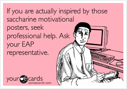 If you are actually inspired by those saccharine motivational posters, seek professional help. Ask your EAP representative.