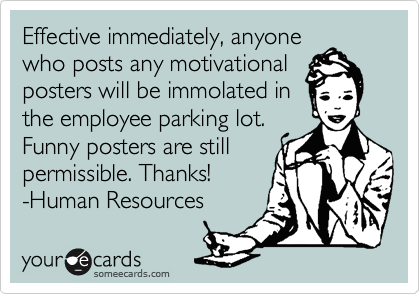Effective immediately, anyone who posts any motivational posters will be immolated in the employee parking lot. Funny posters are still permissible. Thanks!  -Human Resources