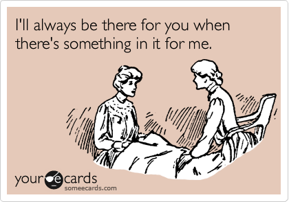 I'll always be there for you when there's something in it for me.
