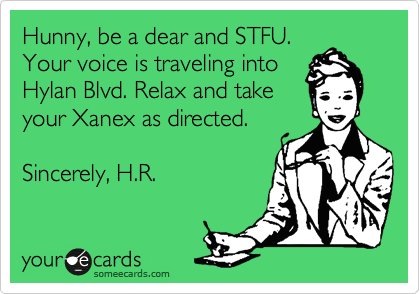 Hunny, be a dear and STFU. Your voice is traveling into Hylan Blvd. Relax and take your Xanex as directed.  Sincerely, H.R.